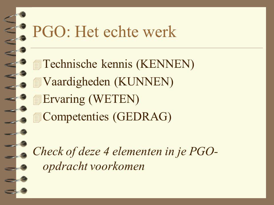 PGO: Het echte werk 4 Technische kennis (KENNEN) 4 Vaardigheden (KUNNEN) 4 Ervaring (WETEN) 4 Competenties (GEDRAG) Check of deze 4 elementen in je PGO- opdracht voorkomen