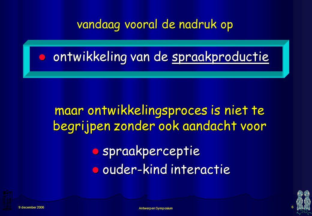 Antwerpen Symposium 6 9 december 2006 vandaag vooral de nadruk op ontwikkeling van de spraakproductie ontwikkeling van de spraakproductie spraakperceptie spraakperceptie ouder-kind interactie ouder-kind interactie maar ontwikkelingsproces is niet te begrijpen zonder ook aandacht voor