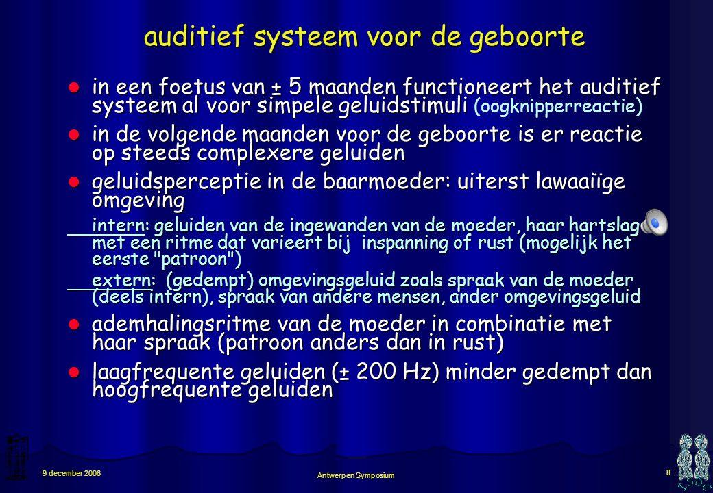 Antwerpen Symposium 8 9 december 2006 auditief systeem voor de geboorte in een foetus van ± 5 maanden functioneert het auditief systeem al voor simpele geluidstimuli in een foetus van ± 5 maanden functioneert het auditief systeem al voor simpele geluidstimuli (oogknipperreactie) in de volgende maanden voor de geboorte is er reactie op steeds complexere geluiden in de volgende maanden voor de geboorte is er reactie op steeds complexere geluiden geluidsperceptie in de baarmoeder: uiterst lawaaiïge omgeving geluidsperceptie in de baarmoeder: uiterst lawaaiïge omgeving intern: geluiden van de ingewanden van de moeder, haar hartslag met een ritme dat varieert bij inspanning of rust (mogelijk het eerste patroon ) extern: (gedempt) omgevingsgeluid zoals spraak van de moeder (deels intern), spraak van andere mensen, ander omgevingsgeluid ademhalingsritme van de moeder in combinatie met haar spraak (patroon anders dan in rust) ademhalingsritme van de moeder in combinatie met haar spraak (patroon anders dan in rust) laagfrequente geluiden (± 200 Hz) minder gedempt dan hoogfrequente geluiden laagfrequente geluiden (± 200 Hz) minder gedempt dan hoogfrequente geluiden