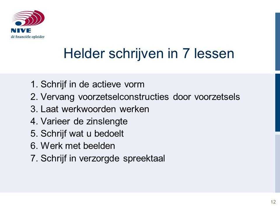 12 Helder schrijven in 7 lessen 1. Schrijf in de actieve vorm 2. Vervang voorzetselconstructies door voorzetsels 3. Laat werkwoorden werken 4. Varieer