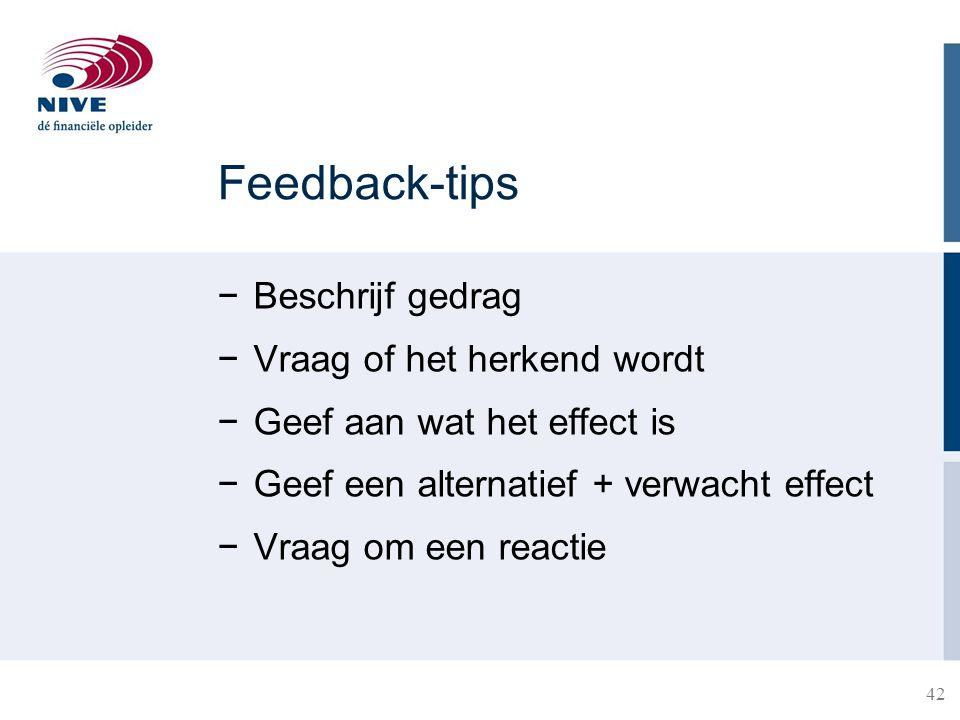 42 Feedback-tips −Beschrijf gedrag −Vraag of het herkend wordt −Geef aan wat het effect is −Geef een alternatief + verwacht effect −Vraag om een react