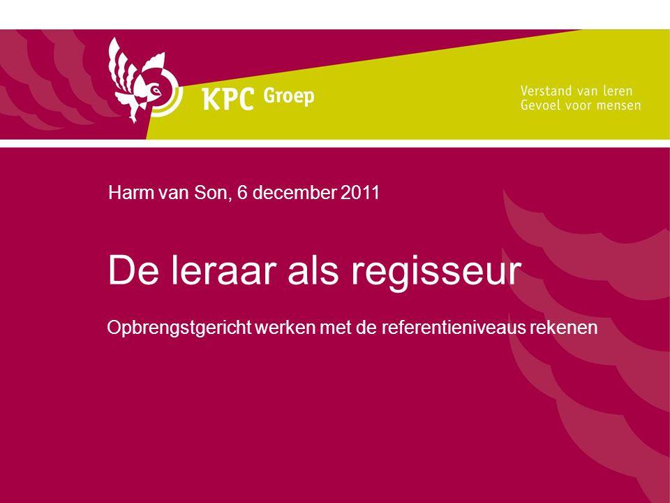 De leraar als regisseur Opbrengstgericht werken met de referentieniveaus rekenen Harm van Son, 6 december 2011