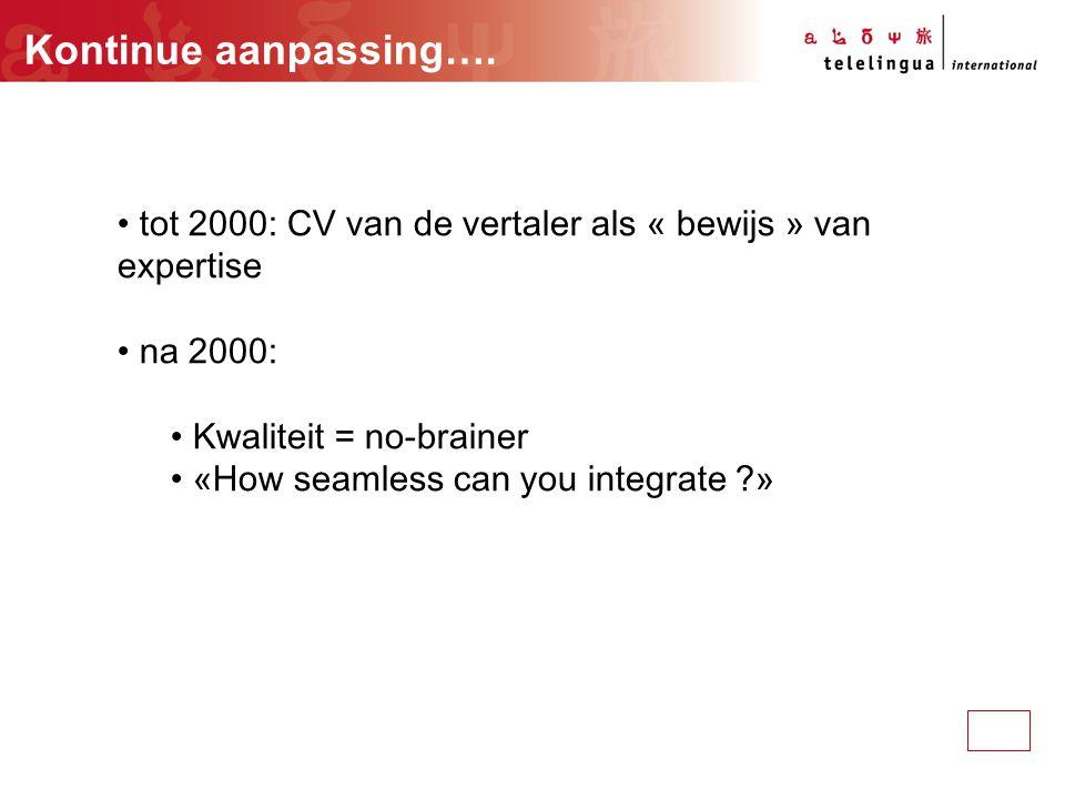 Kontinue aanpassing…. tot 2000: CV van de vertaler als « bewijs » van expertise na 2000: Kwaliteit = no-brainer «How seamless can you integrate ?»