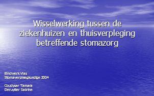 Wisselwerking tussen de ziekenhuizen en thuisverpleging betreffende stomazorg Eindwerk Vlas Stomaverpleegkundige 2004 Coudyser Tamara Deruytter Sabrin