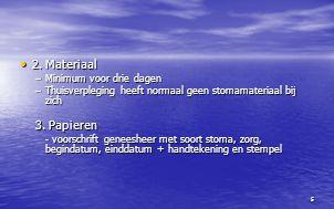 5 2. Materiaal 2. Materiaal –Minimum voor drie dagen –Thuisverpleging heeft normaal geen stomamateriaal bij zich 3. Papieren - voorschrift geneesheer