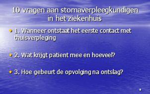 9 10 vragen aan stomaverpleegkundigen in het ziekenhuis 1. Wanneer ontstaat het eerste contact met thuisverpleging 1. Wanneer ontstaat het eerste cont