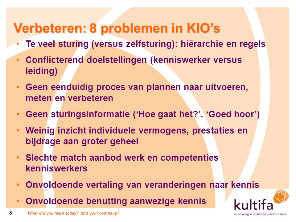 What did you learn today? And your company? 5 Verbeteren: 8 problemen in KIO's Te veel sturing (versus zelfsturing): hiërarchie en regels Conflicteren