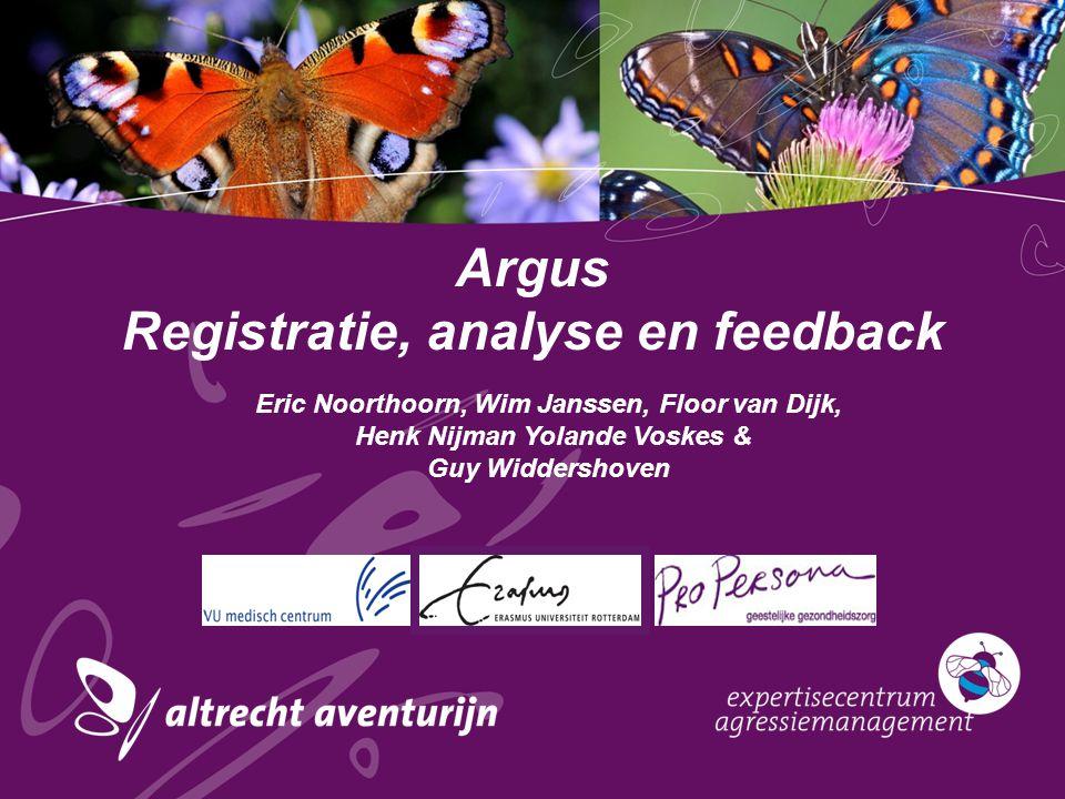 Argus Registratie, analyse en feedback Eric Noorthoorn, Wim Janssen, Floor van Dijk, Henk Nijman Yolande Voskes & Guy Widdershoven