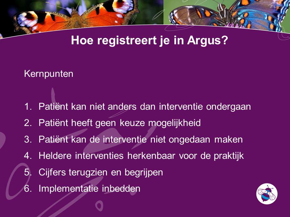 Hoe registreert je in Argus? Kernpunten 1.Patiënt kan niet anders dan interventie ondergaan 2.Patiënt heeft geen keuze mogelijkheid 3.Patiënt kan de i