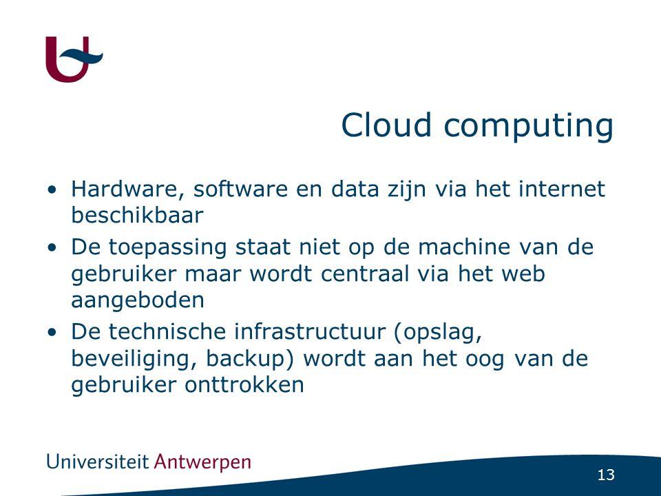 13 Cloud computing Hardware, software en data zijn via het internet beschikbaar De toepassing staat niet op de machine van de gebruiker maar wordt centraal via het web aangeboden De technische infrastructuur (opslag, beveiliging, backup) wordt aan het oog van de gebruiker onttrokken