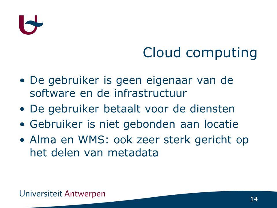 14 Cloud computing De gebruiker is geen eigenaar van de software en de infrastructuur De gebruiker betaalt voor de diensten Gebruiker is niet gebonden aan locatie Alma en WMS: ook zeer sterk gericht op het delen van metadata