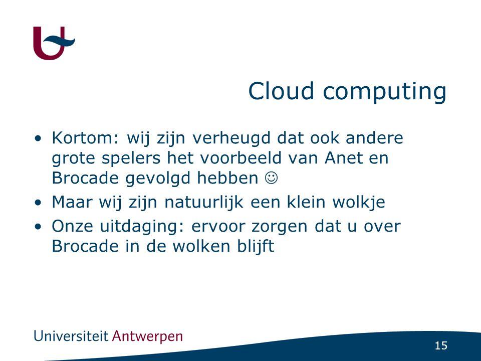15 Cloud computing Kortom: wij zijn verheugd dat ook andere grote spelers het voorbeeld van Anet en Brocade gevolgd hebben Maar wij zijn natuurlijk een klein wolkje Onze uitdaging: ervoor zorgen dat u over Brocade in de wolken blijft