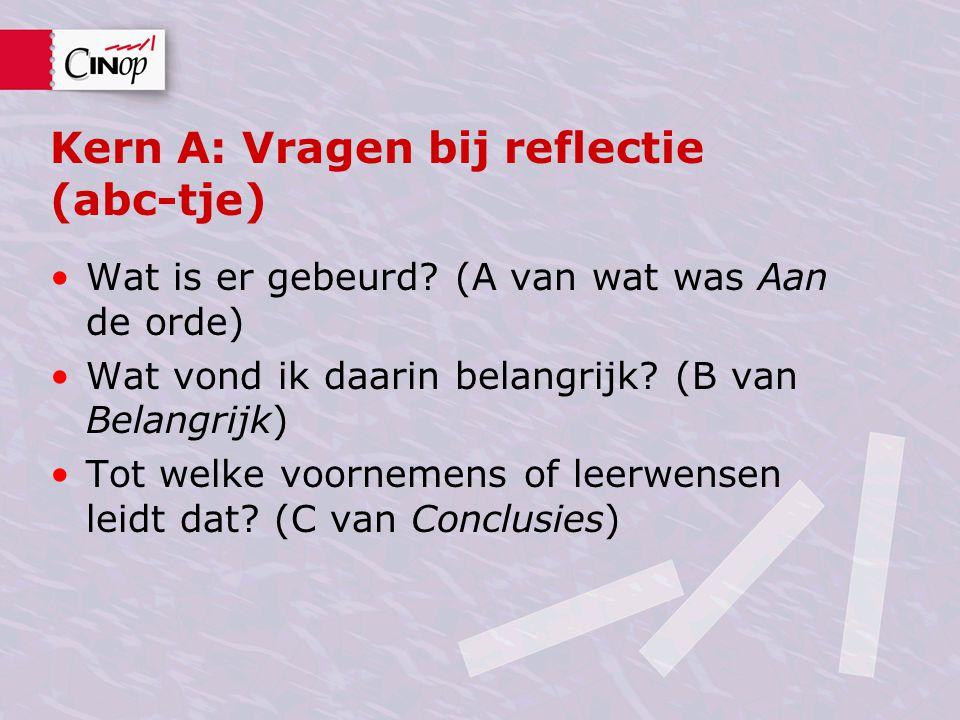 Kern A: Vragen bij reflectie (abc-tje) Wat is er gebeurd? (A van wat was Aan de orde) Wat vond ik daarin belangrijk? (B van Belangrijk) Tot welke voor