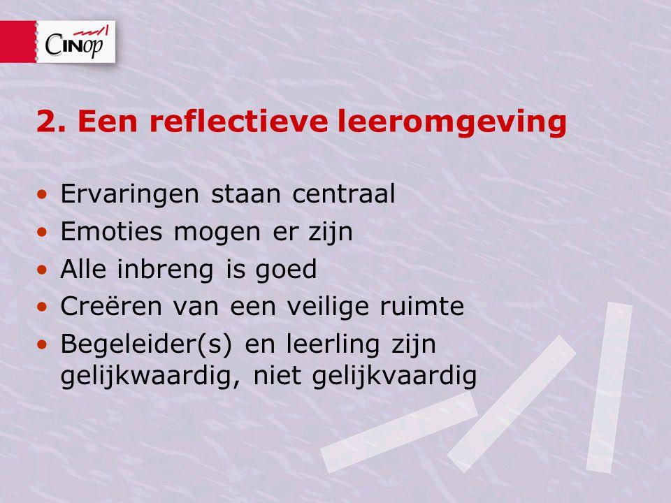 2. Een reflectieve leeromgeving Ervaringen staan centraal Emoties mogen er zijn Alle inbreng is goed Creëren van een veilige ruimte Begeleider(s) en l