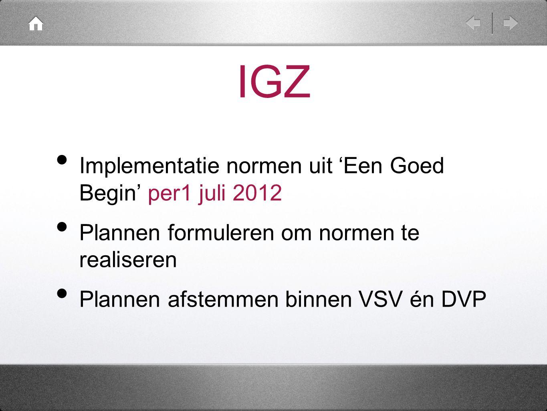 IGZ Implementatie normen uit 'Een Goed Begin' per1 juli 2012 Plannen formuleren om normen te realiseren Plannen afstemmen binnen VSV én DVP