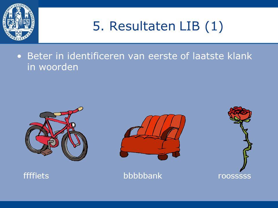 5. Resultaten LIB (1) Beter in identificeren van eerste of laatste klank in woorden ffffiets bbbbbankroosssss