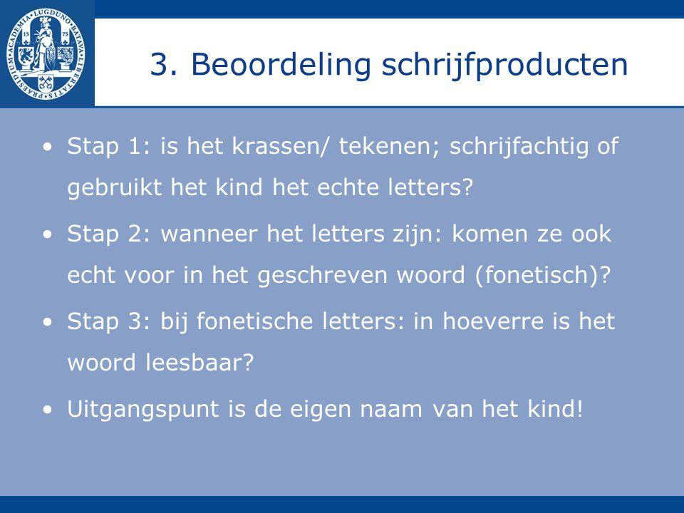 3. Beoordeling schrijfproducten Stap 1: is het krassen/ tekenen; schrijfachtig of gebruikt het kind het echte letters? Stap 2: wanneer het letters zij