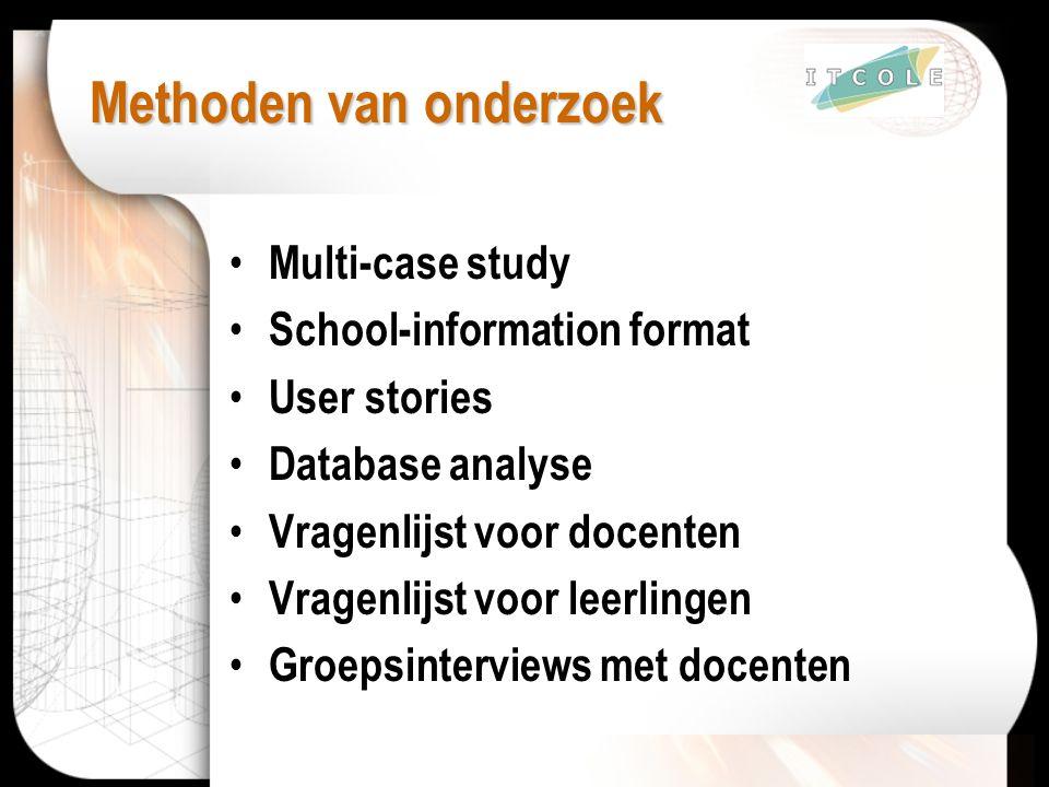 Methoden van onderzoek Multi-case study School-information format User stories Database analyse Vragenlijst voor docenten Vragenlijst voor leerlingen Groepsinterviews met docenten