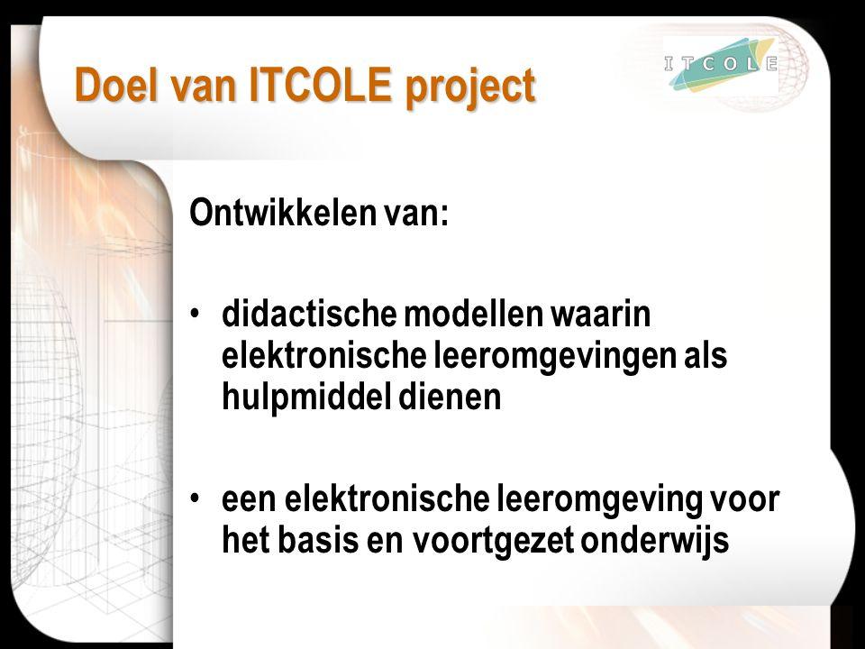 Doel van ITCOLE project Ontwikkelen van: didactische modellen waarin elektronische leeromgevingen als hulpmiddel dienen een elektronische leeromgeving voor het basis en voortgezet onderwijs