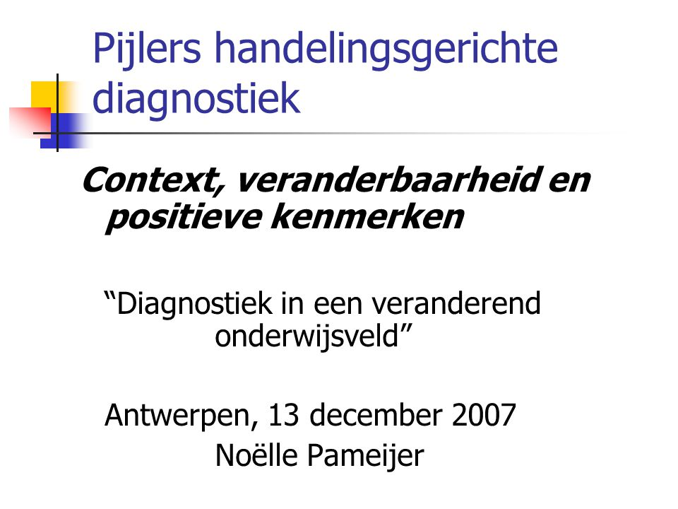 Pijlers handelingsgerichte diagnostiek Context, veranderbaarheid en positieve kenmerken Diagnostiek in een veranderend onderwijsveld Antwerpen, 13 december 2007 Noëlle Pameijer