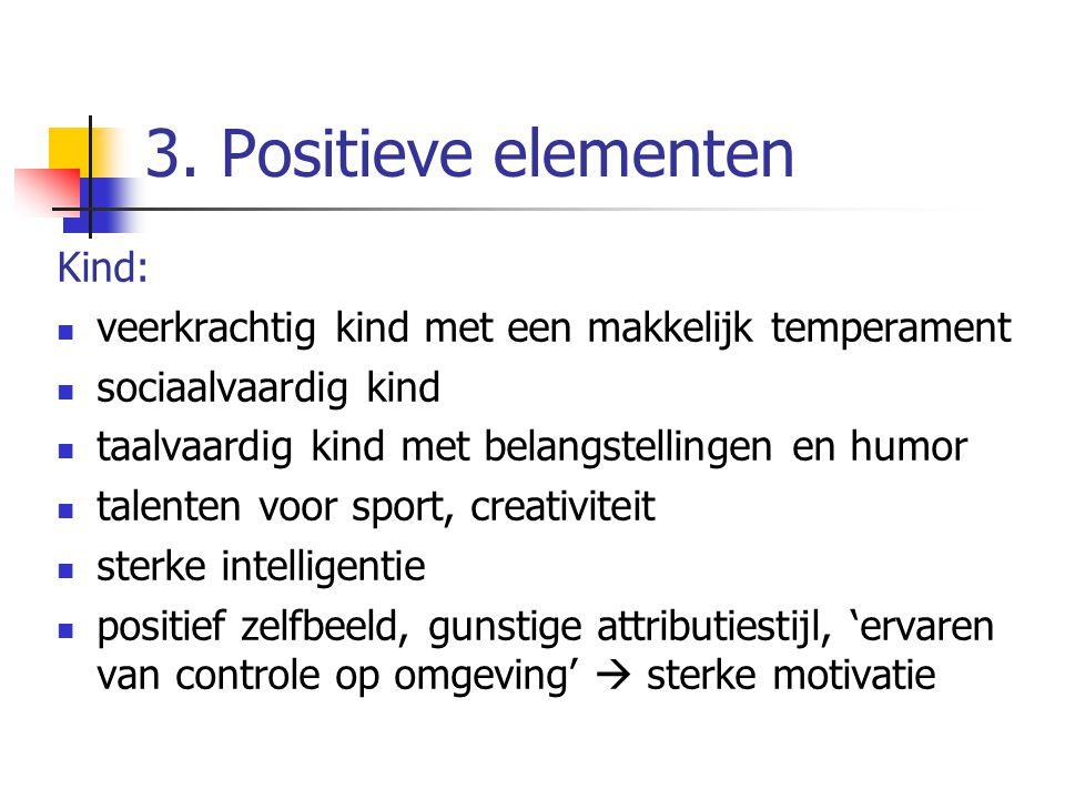 3. Positieve elementen Kind: veerkrachtig kind met een makkelijk temperament sociaalvaardig kind taalvaardig kind met belangstellingen en humor talent