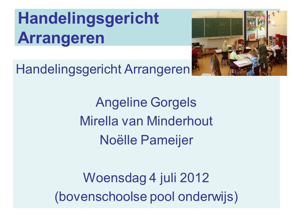 11 Handelingsgericht Arrangeren Handelingsgericht Arrangeren in 't Gooi Angeline Gorgels Mirella van Minderhout Noëlle Pameijer Woensdag 4 juli 2012 (bovenschoolse pool onderwijs)