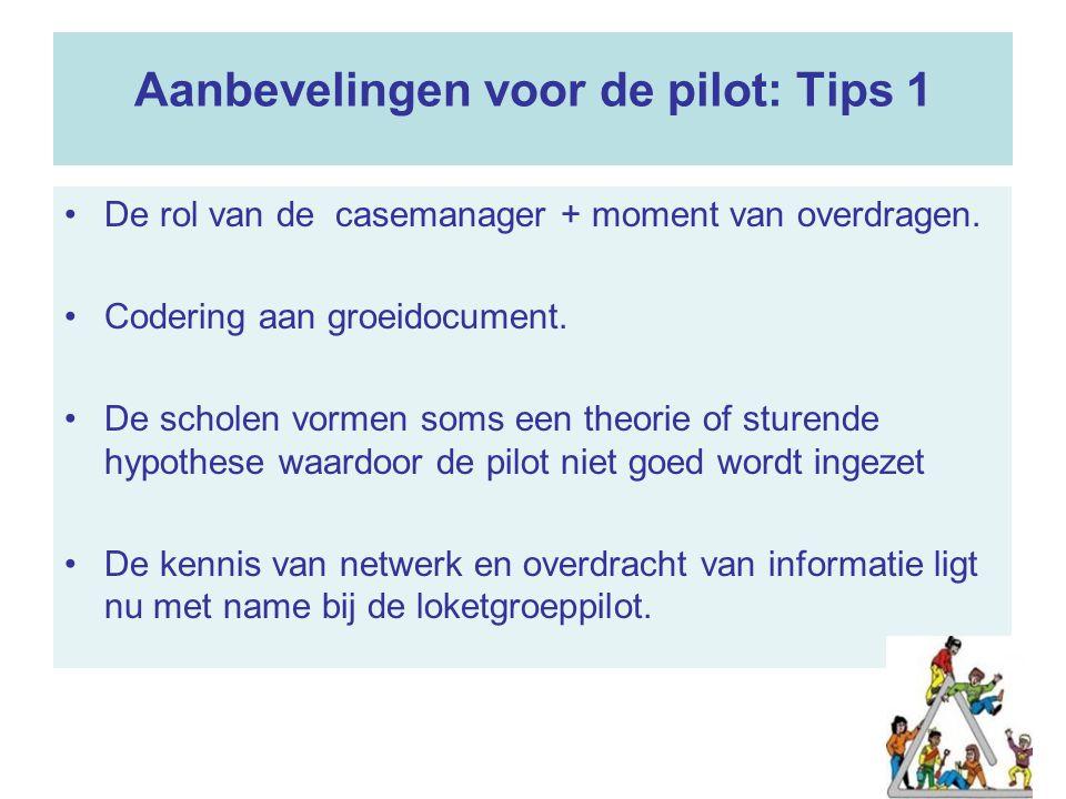 66 Aanbevelingen voor de pilot: Tips 1 De rol van de casemanager + moment van overdragen. Codering aan groeidocument. De scholen vormen soms een theor