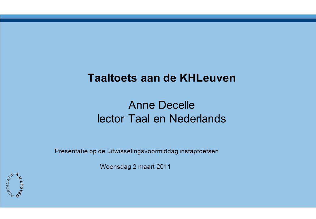 Taaltoets aan de KHLeuven Anne Decelle lector Taal en Nederlands Presentatie op de uitwisselingsvoormiddag instaptoetsen Woensdag 2 maart 2011