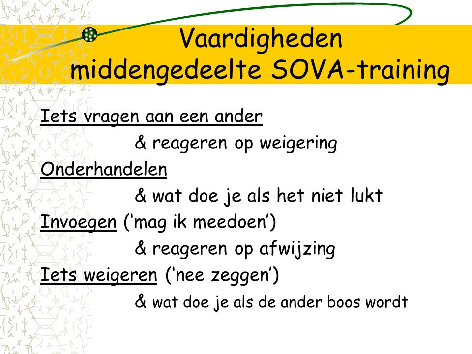 Vaardigheden middengedeelte SOVA-training Iets vragen aan een ander & reageren op weigering Onderhandelen & wat doe je als het niet lukt Invoegen ('mag ik meedoen') & reageren op afwijzing Iets weigeren ('nee zeggen') & wat doe je als de ander boos wordt