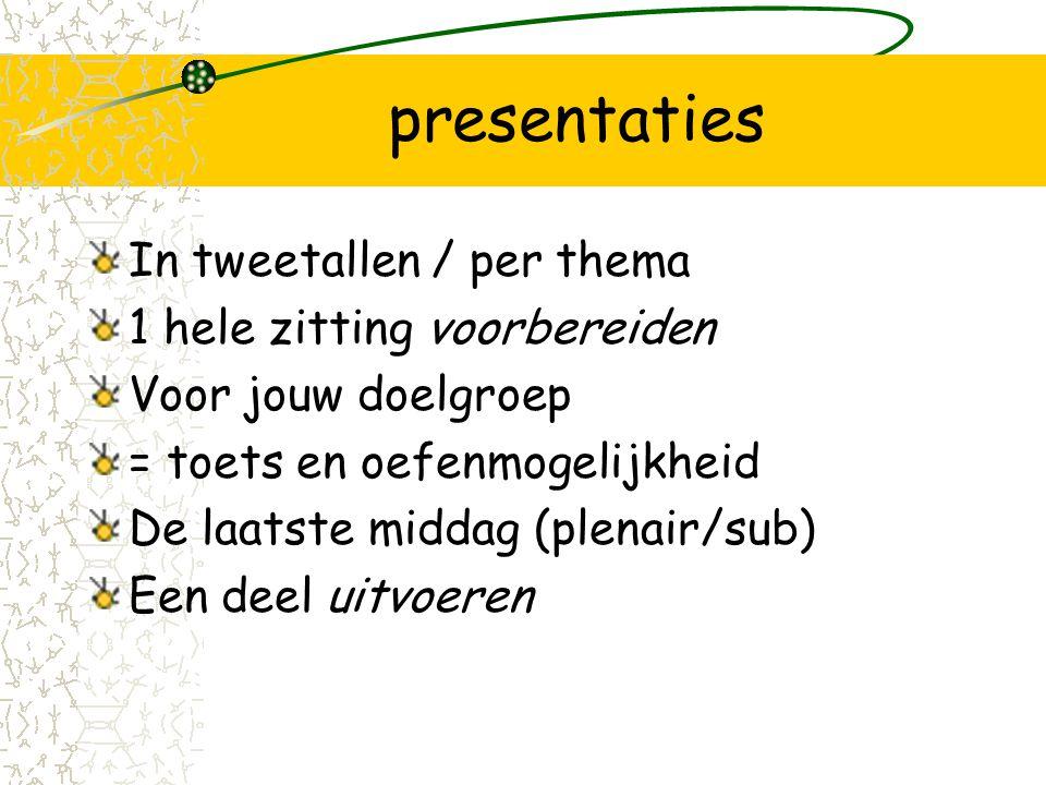 presentaties In tweetallen / per thema 1 hele zitting voorbereiden Voor jouw doelgroep = toets en oefenmogelijkheid De laatste middag (plenair/sub) Een deel uitvoeren
