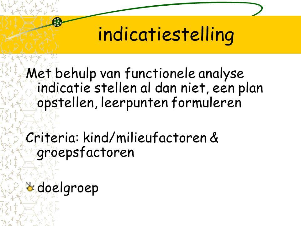 indicatiestelling Met behulp van functionele analyse indicatie stellen al dan niet, een plan opstellen, leerpunten formuleren Criteria: kind/milieufactoren & groepsfactoren doelgroep