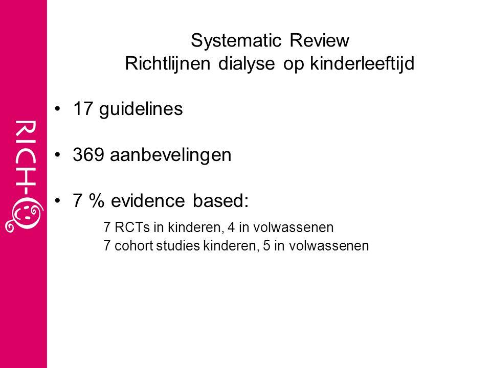 Systematic Review Richtlijnen dialyse op kinderleeftijd 17 guidelines 369 aanbevelingen 7 % evidence based: 7 RCTs in kinderen, 4 in volwassenen 7 cohort studies kinderen, 5 in volwassenen