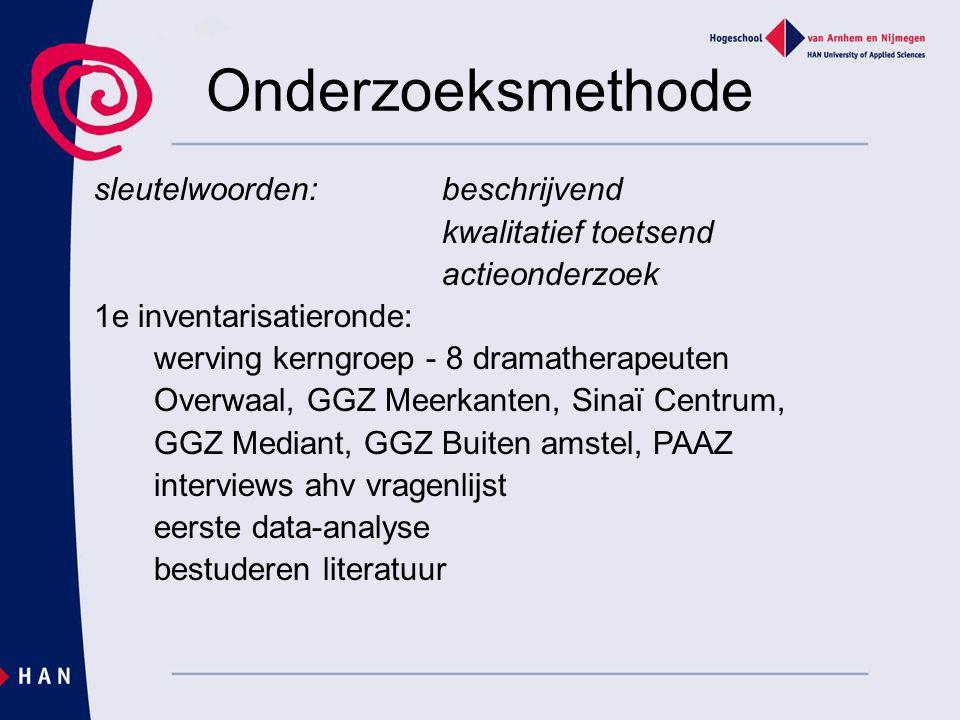 Onderzoeksmethode sleutelwoorden:beschrijvend kwalitatief toetsend actieonderzoek 1e inventarisatieronde: werving kerngroep - 8 dramatherapeuten Overw