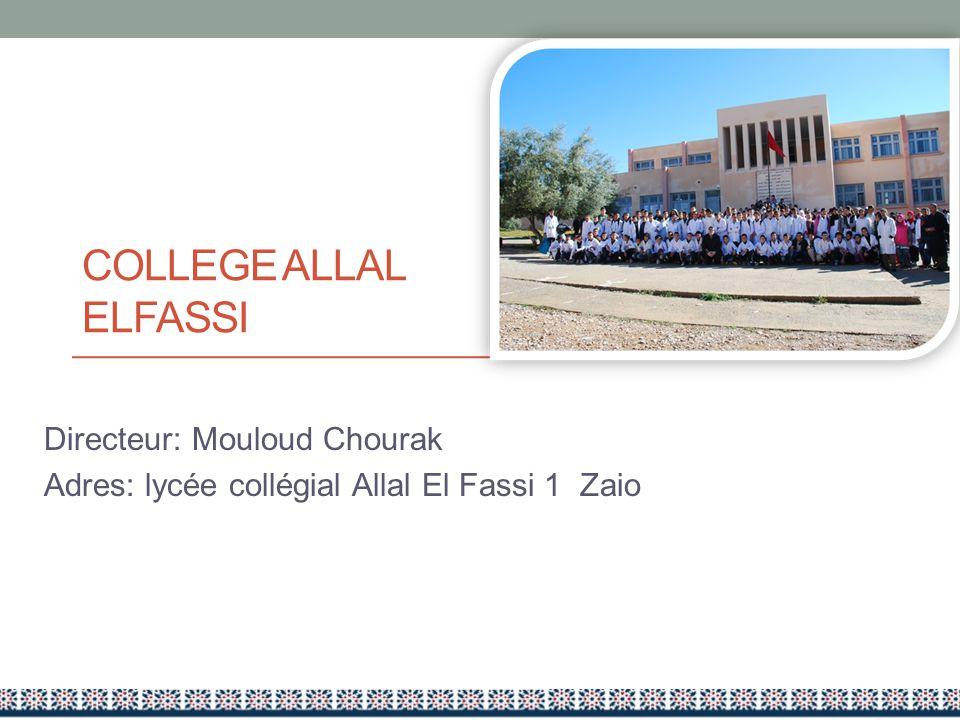 COLLEGE ALLAL ELFASSI Directeur: Mouloud Chourak Adres: lycée collégial Allal El Fassi 1 Zaio