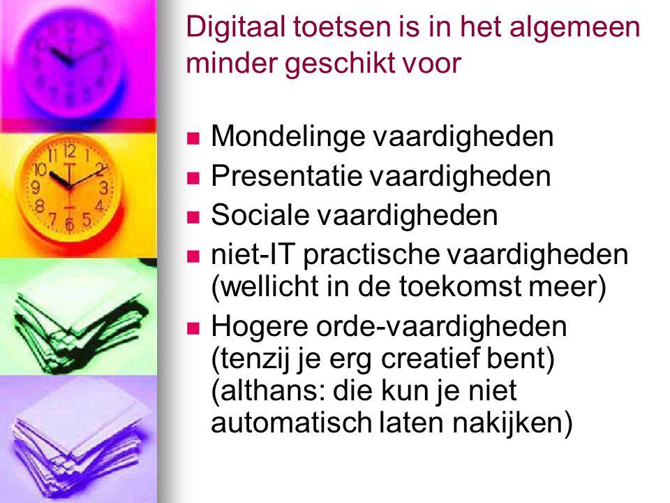 Digitaal toetsen is in het algemeen minder geschikt voor Mondelinge vaardigheden Presentatie vaardigheden Sociale vaardigheden niet-IT practische vaardigheden (wellicht in de toekomst meer) Hogere orde-vaardigheden (tenzij je erg creatief bent) (althans: die kun je niet automatisch laten nakijken)