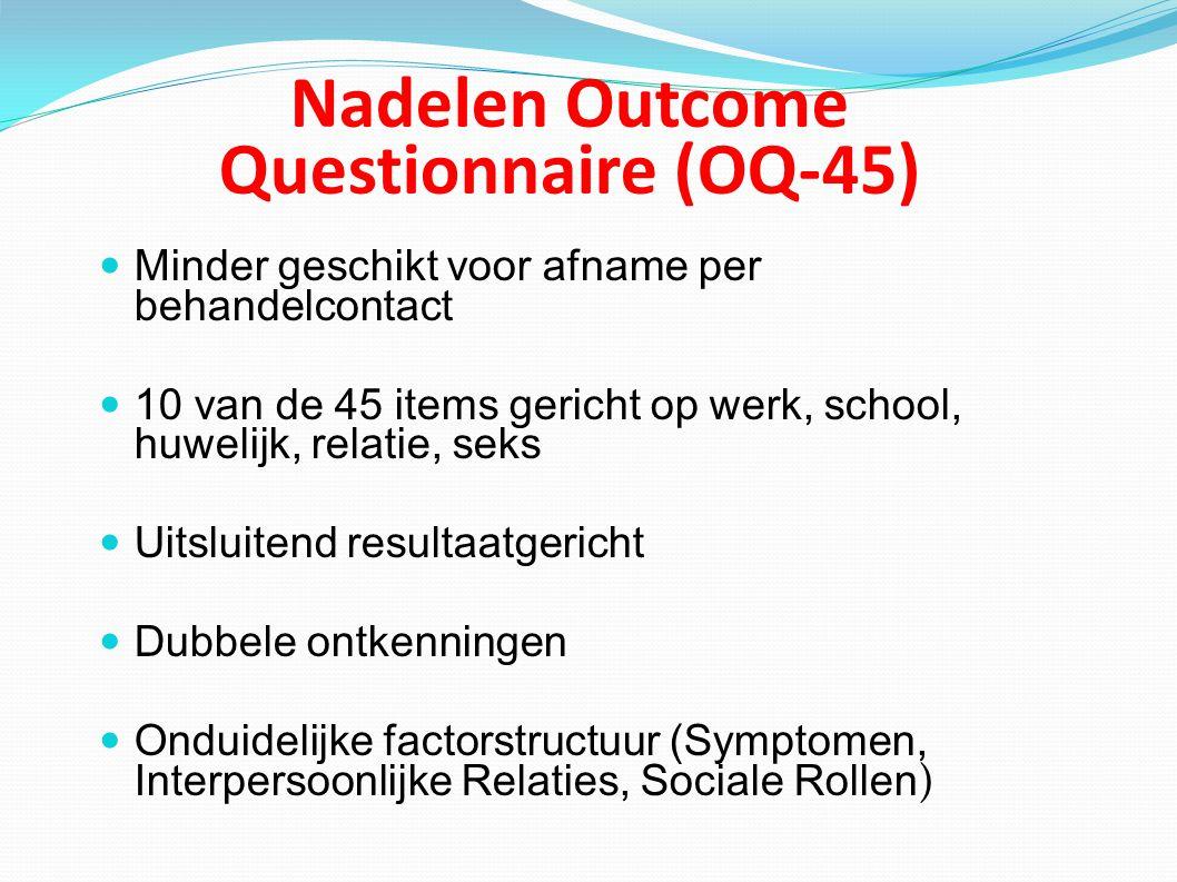 Nadelen Outcome Questionnaire (OQ-45) Minder geschikt voor afname per behandelcontact 10 van de 45 items gericht op werk, school, huwelijk, relatie, s