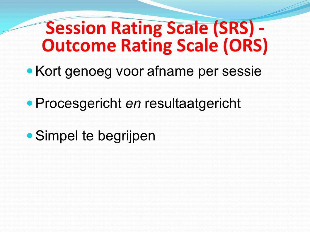 Session Rating Scale (SRS) - Outcome Rating Scale (ORS) Kort genoeg voor afname per sessie Procesgericht en resultaatgericht Simpel te begrijpen