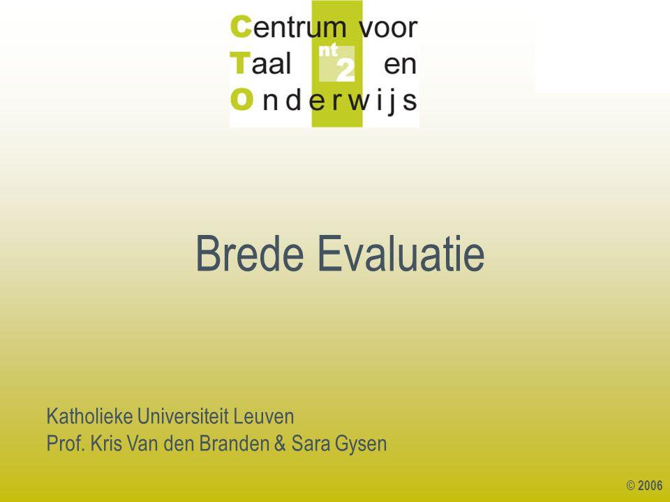 © 2006 Katholieke Universiteit Leuven Prof. Kris Van den Branden & Sara Gysen Brede Evaluatie