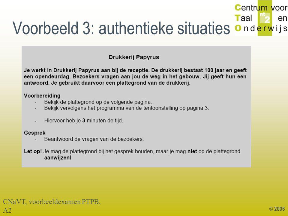 © 2006 Voorbeeld 3: authentieke situaties CNaVT, voorbeeldexamen PTPB, A2