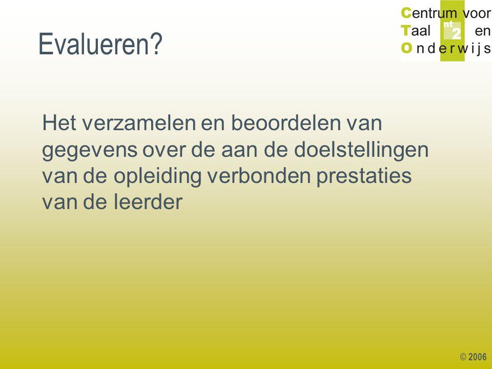 © 2006 Evalueren? Het verzamelen en beoordelen van gegevens over de aan de doelstellingen van de opleiding verbonden prestaties van de leerder