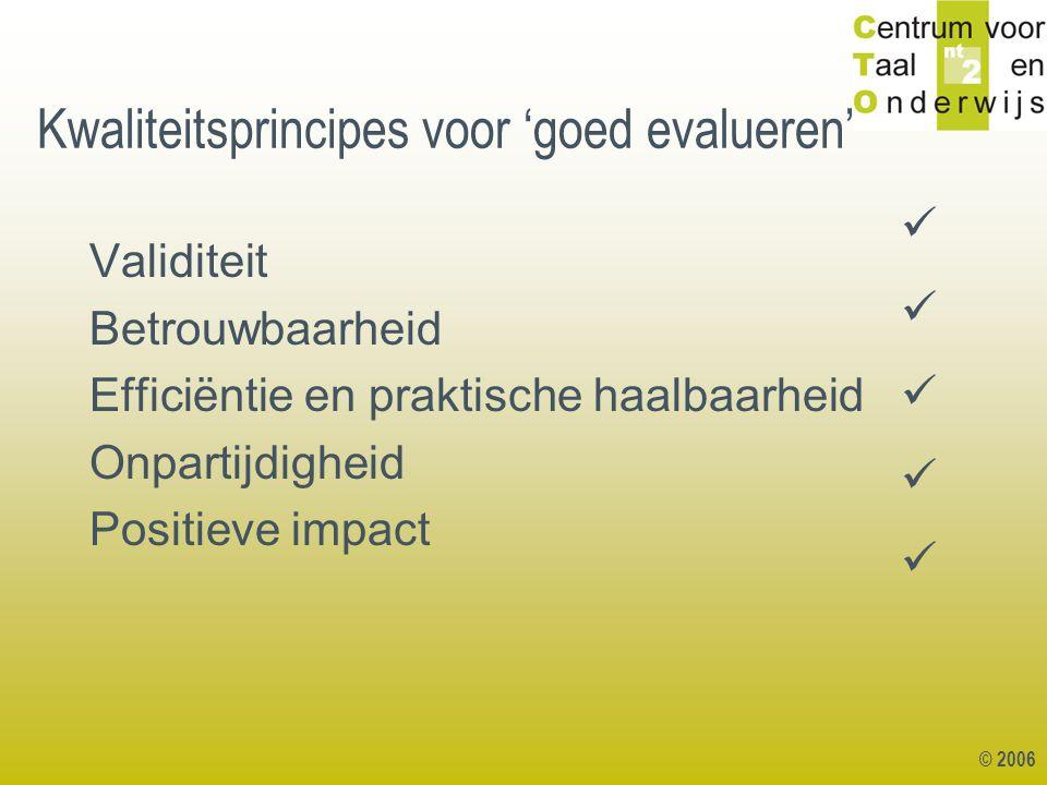 © 2006 Kwaliteitsprincipes voor 'goed evalueren' Validiteit Betrouwbaarheid Efficiëntie en praktische haalbaarheid Onpartijdigheid Positieve impact