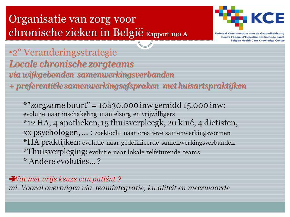 Organisatie van zorg voor chronische zieken in België Rapport 190 A 2° Veranderingsstrategie Locale chronische zorgteams via wijkgebonden samenwerkingsverbanden + preferentiële samenwerkingsafspraken met huisartspraktijken * * zorgzame buurt = 10à30.000 inw gemidd 15.000 inw: evolutie naar inschakeling mantelzorg en vrijwilligers *12 HA, 4 apotheken, 15 thuisverpleegk, 20 kiné, 4 dietisten, xx psychologen, … : zoektocht naar creatieve samenwerkingsvormen *HA praktijken: evolutie naar gedefinieerde samenwerkingsverbanden *Thuisverpleging: evolutie naar lokale zelfsturende teams * Andere evoluties… .