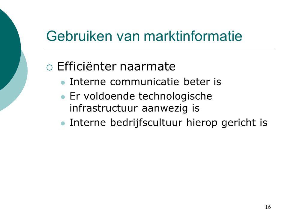 16 Gebruiken van marktinformatie  Efficiënter naarmate Interne communicatie beter is Er voldoende technologische infrastructuur aanwezig is Interne b