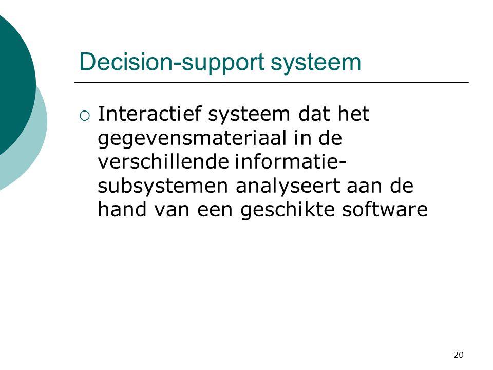 20 Decision-support systeem  Interactief systeem dat het gegevensmateriaal in de verschillende informatie- subsystemen analyseert aan de hand van een