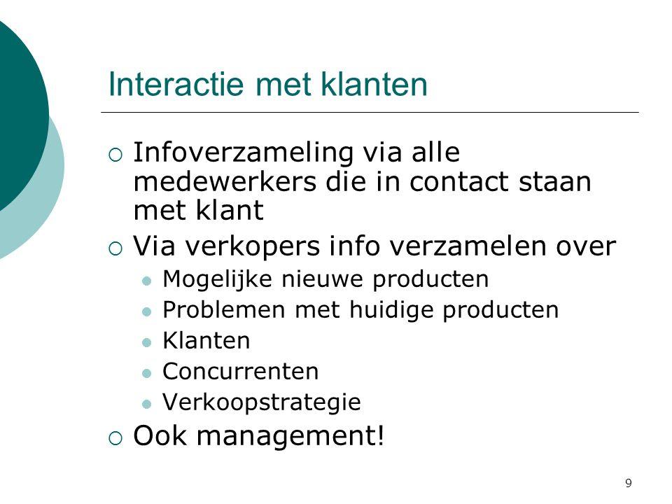 9 Interactie met klanten  Infoverzameling via alle medewerkers die in contact staan met klant  Via verkopers info verzamelen over Mogelijke nieuwe p