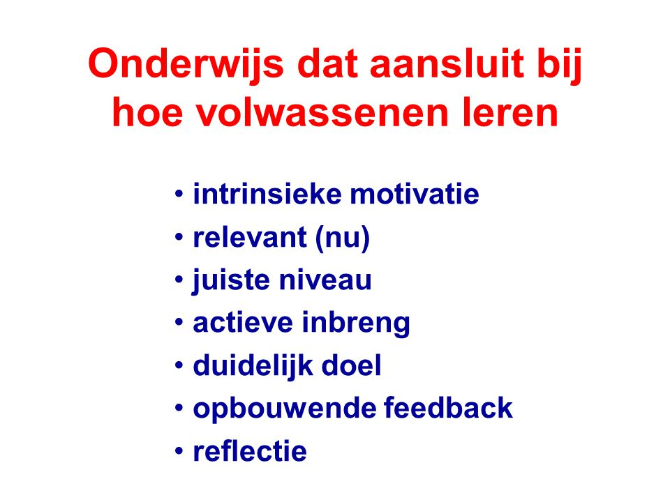 Onderwijs dat aansluit bij hoe volwassenen leren intrinsieke motivatie relevant (nu) juiste niveau actieve inbreng duidelijk doel opbouwende feedback