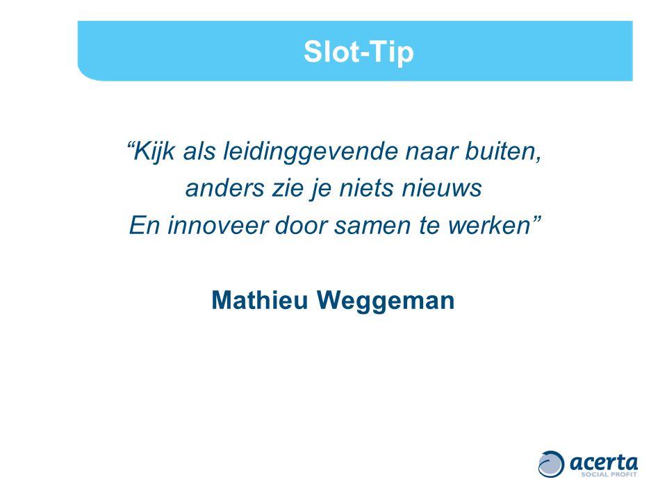 """Slot-Tip """"Kijk als leidinggevende naar buiten, anders zie je niets nieuws En innoveer door samen te werken"""" Mathieu Weggeman"""