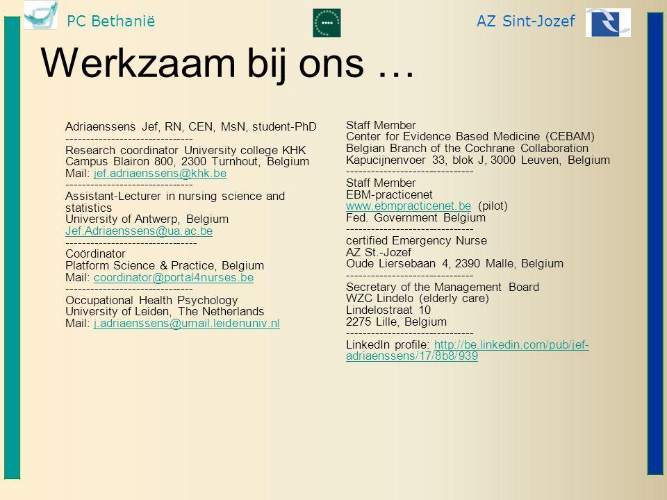 PC BethaniëAZ Sint-Jozef Werkzaam bij ons … Adriaenssens Jef, RN, CEN, MsN, student-PhD ------------------------------- Research coordinator University college KHK Campus Blairon 800, 2300 Turnhout, Belgium Mail: jef.adriaenssens@khk.be ------------------------------- Assistant-Lecturer in nursing science and statistics University of Antwerp, Belgium Jef.Adriaenssens@ua.ac.be -------------------------------- Coördinator Platform Science & Practice, Belgium Mail: coordinator@portal4nurses.be ------------------------------- Occupational Health Psychology University of Leiden, The Netherlands Mail: j.adriaenssens@umail.leidenuniv.nljef.adriaenssens@khk.be Jef.Adriaenssens@ua.ac.becoordinator@portal4nurses.bej.adriaenssens@umail.leidenuniv.nl Staff Member Center for Evidence Based Medicine (CEBAM) Belgian Branch of the Cochrane Collaboration Kapucijnenvoer 33, blok J, 3000 Leuven, Belgium ------------------------------- Staff Member EBM-practicenet www.ebmpracticenet.be (pilot) Fed.