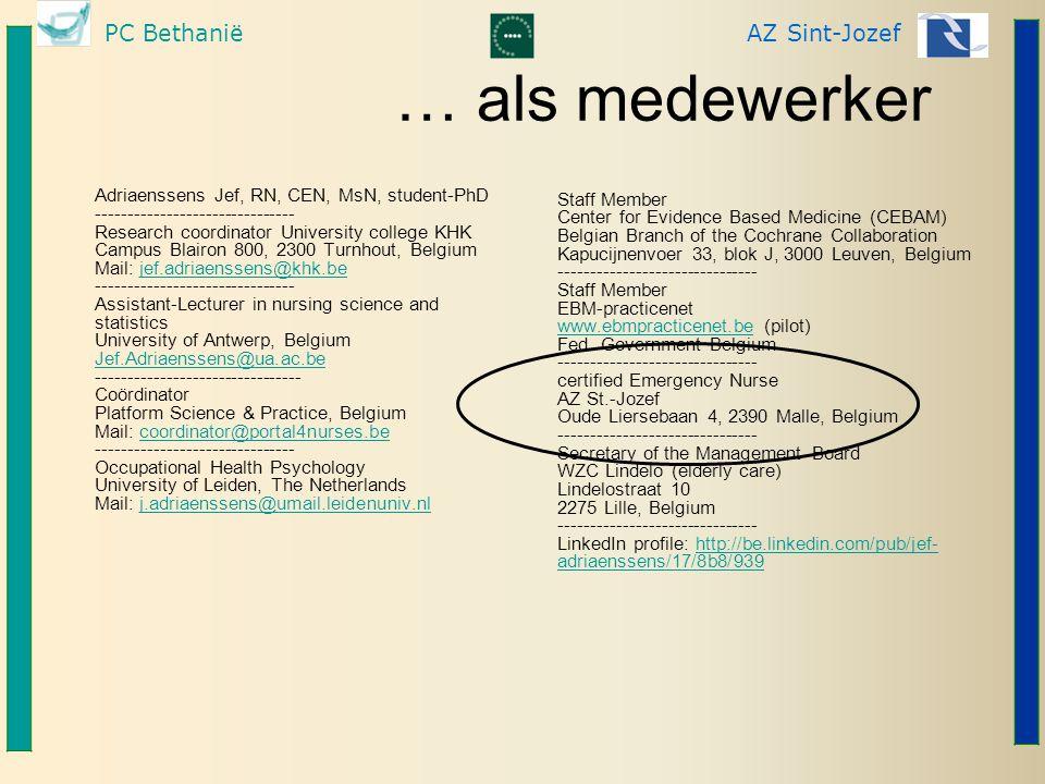 PC BethaniëAZ Sint-Jozef … als medewerker Adriaenssens Jef, RN, CEN, MsN, student-PhD ------------------------------- Research coordinator University college KHK Campus Blairon 800, 2300 Turnhout, Belgium Mail: jef.adriaenssens@khk.be ------------------------------- Assistant-Lecturer in nursing science and statistics University of Antwerp, Belgium Jef.Adriaenssens@ua.ac.be -------------------------------- Coördinator Platform Science & Practice, Belgium Mail: coordinator@portal4nurses.be ------------------------------- Occupational Health Psychology University of Leiden, The Netherlands Mail: j.adriaenssens@umail.leidenuniv.nljef.adriaenssens@khk.be Jef.Adriaenssens@ua.ac.becoordinator@portal4nurses.bej.adriaenssens@umail.leidenuniv.nl Staff Member Center for Evidence Based Medicine (CEBAM) Belgian Branch of the Cochrane Collaboration Kapucijnenvoer 33, blok J, 3000 Leuven, Belgium ------------------------------- Staff Member EBM-practicenet www.ebmpracticenet.be (pilot) Fed.
