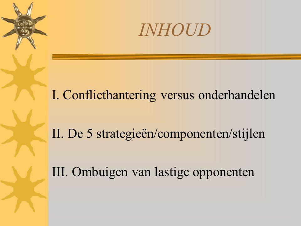 INHOUD I. Conflicthantering versus onderhandelen II. De 5 strategieën/componenten/stijlen III. Ombuigen van lastige opponenten